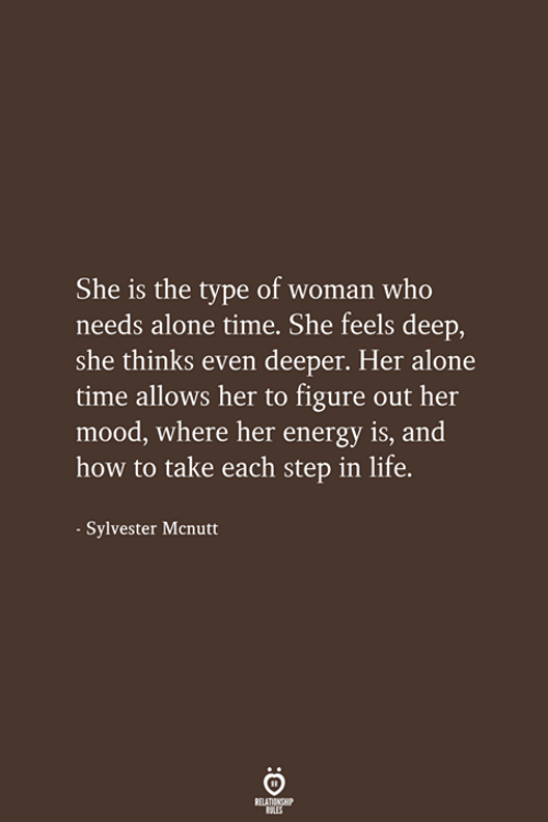 Being Alone, Energy, and Life: She is the type of woman who  needs alone time. She feels deep,  she thinks even deeper. Her alone  time allows her to figure out her  mood, where her energy is, and  how to take each step in life.  Svlvester Mcnutt