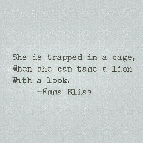 Lion, Emma, and Can: She is trapped in a cage,  When she can tame a lion  With a Look.  -Emma Elias
