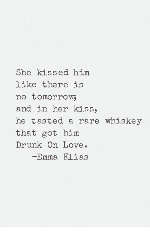 Drunk, Love, and Kiss: She kissed him  like there is  no tomorrow;  and in her kiss,  he tasted a rare whiskey  that got him  Drunk On Love.  Emma Elias
