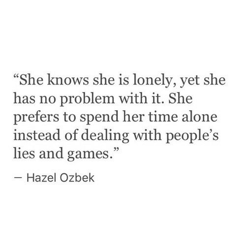 """she knows: """"She knows she is lonely, yet she  has no problem with it. She  prefers to spend her time alone  instead of dealing with people's  lies and games.""""  -Hazel Ozbek  95"""