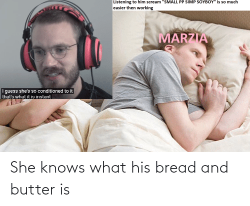 she knows: She knows what his bread and butter is