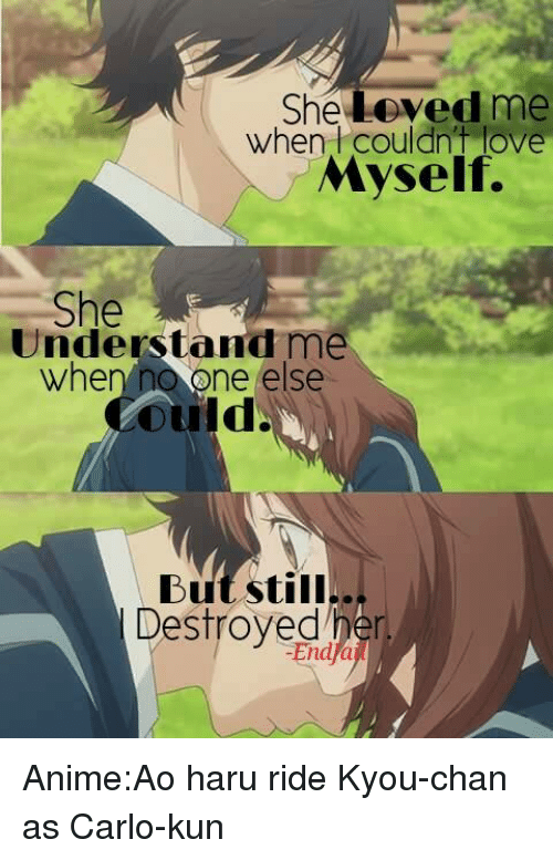 She Loves Me: She Loved me  when  couldn't love  Myself.  She  Understand me  when no one else  Ould  But still..  Destroyed Anime:Ao haru ride   Kyou-chan as Carlo-kun