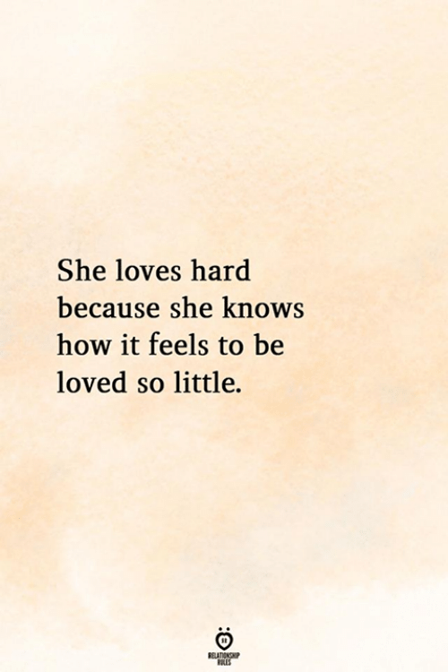 she knows: She loves hard  because she knows  how it feels to be  loved so little.  ELATIONG