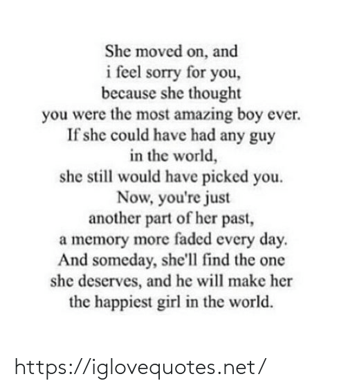 the world: She moved on, and  i feel sorry for you,  because she thought  you were the most amazing boy ever.  If she could have had any guy  in the world,  she still would have picked you.  Now, you're just  another part of her past,  a memory more faded every day.  And someday, she'll find the one  she deserves, and he will make her  the happiest girl in the world. https://iglovequotes.net/