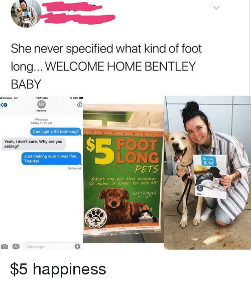 welcome-home: She never specified what kind of foot  long.. WELCOME HOME BENTLEY  BABY  l Verizon LTE  * 91%-  11:11 AM  MJ  Mamma  Ke  iMessage  Today 11:09 AM  Can I get a $5 foot long?  Yeah, i don't care. Why are you  asking?  FOO  Just making sure it was fine  Thanks!  LONG  HOME  PETS  Delivered  Adopt any pet that measures  12 inches or longer for only $5!  SEPTEMBER  1ST- 8TH  Message  0 $5 happiness