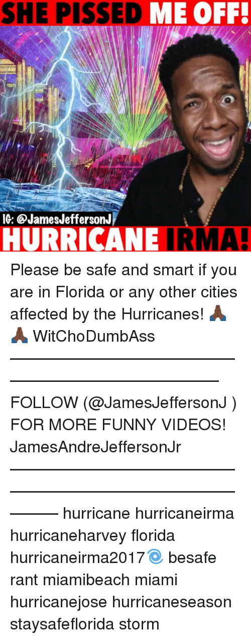ranting: SHE PISSED  ME OFF!  IG: @JamesJeffersonJ  HURRICANE IRMA! Please be safe and smart if you are in Florida or any other cities affected by the Hurricanes! 🙏🏿🙏🏿 WitChoDumbAss ——————————————————————————— FOLLOW (@JamesJeffersonJ ) FOR MORE FUNNY VIDEOS! JamesAndreJeffersonJr ——————————————————————————————— hurricane hurricaneirma hurricaneharvey florida hurricaneirma2017🌀 besafe rant miamibeach miami hurricanejose hurricaneseason staysafeflorida storm