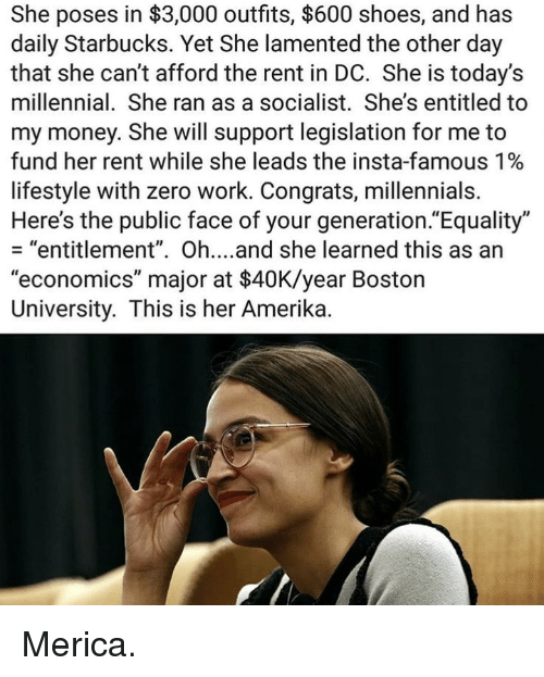 "Memes, Money, and Shoes: She poses in $3,000 outfits, $600 shoes, and has  daily Starbucks. Yet She lamented the other day  that she can't afford the rent in DC. She is today's  millennial. She ran as a socialist. She's entitled to  my money. She will support legislation for me to  fund her rent while she leads the insta-famous 1%  lifestyle with zero work. Congrats, millennials.  Here's the public face of your generation.""Equality""  - ""entitlement"". Oh....and she learned this as an  ""economics"" major at $40K/year Boston  University. This is her Amerika. Merica."