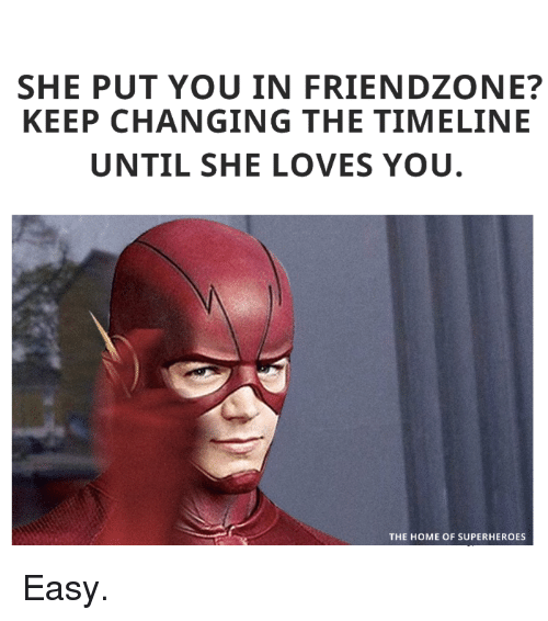 Friendzoning: SHE PUT YOU IN FRIENDZONE?  KEEP CHANGING THE TIMELINE  UNTIL SHE LOVES YOU  THE HOME OF SUPERHEROES Easy.