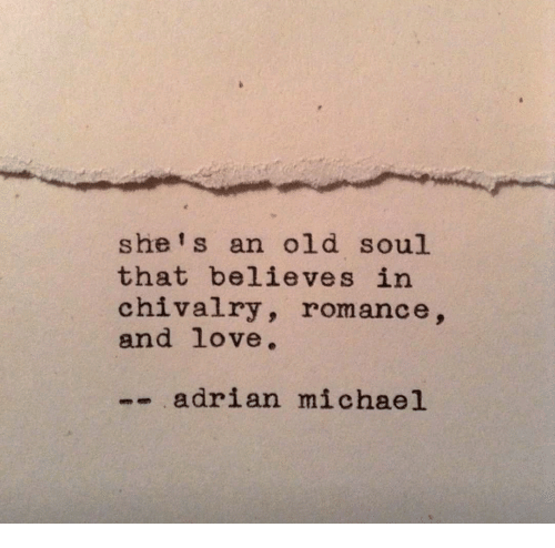 old soul: she' s an old soul  that believes in  chivalry, romance,  and love.  -adrian michael
