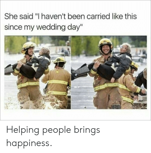 "Wedding Day: She said ""I haven't been carried like this  since my wedding day"" Helping people brings happiness."