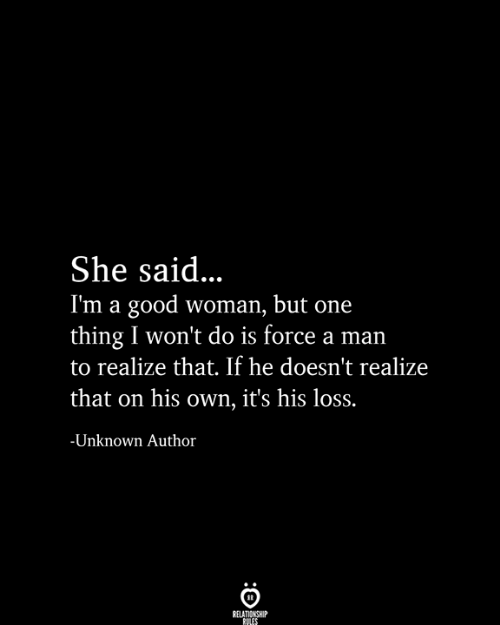 Good, One, and Force: She said...  I'm a good woman, but one  thing I won't do is force a man  to realize that. If he doesn't realize  that on his own, it's his loss.  -Unknown Author  RELATIONSHIP  RULES