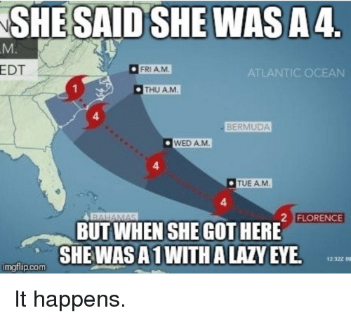 Bermuda: SHE SAID SHE WASA4  EDT  FRIA.M  ATLANTIC OCEAN  THU AM  4  BERMUDA  WED A.M  4  TUE AM  4  2 FLORENCE  BUT WHEN SHE GOT HERE  SHEWASA1 WITH A LAZY EYE  imgflip.com It happens.