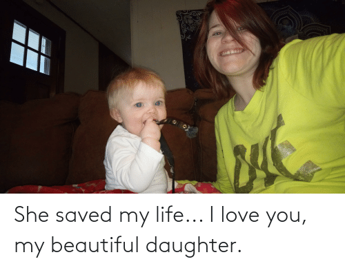 I Love You: She saved my life... I love you, my beautiful daughter.