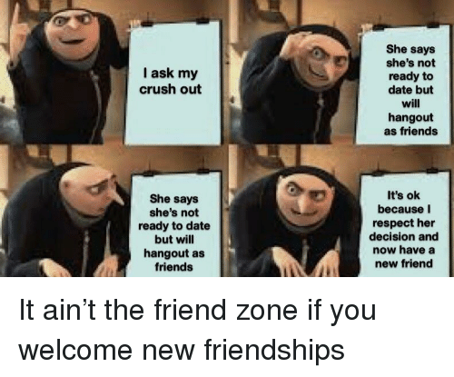 Crush, Friends, and Respect: She says  she's not  ready to  date but  will  hangout  as friends  I ask my  crush out  She says  she's not  ready to date  but will  hangout as  friends  It's ok  because I  respect her  decision and  now have a  new friend It ain't the friend zone if you welcome new friendships