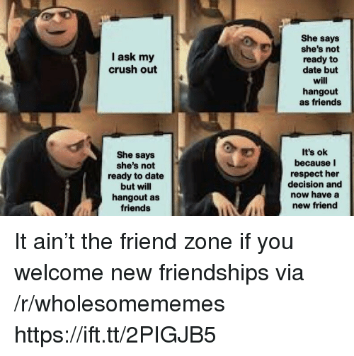 Crush, Friends, and Respect: She says  she's not  ready to  date but  will  hangout  as friends  I ask my  crush out  She says  she's not  ready to date  but will  hangout as  friends  It's ok  because I  respect her  decision and  now have a  new friend It ain't the friend zone if you welcome new friendships via /r/wholesomememes https://ift.tt/2PIGJB5