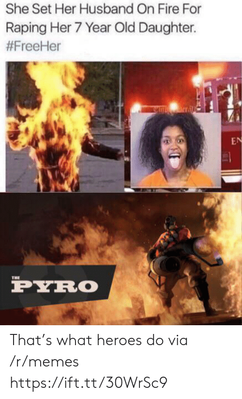 Pyro: She Set Her Husband On Fire For  Raping Her 7 Year Old Daughter.  #FreeHer  nrral  EN  THE  PYRO That's what heroes do via /r/memes https://ift.tt/30WrSc9