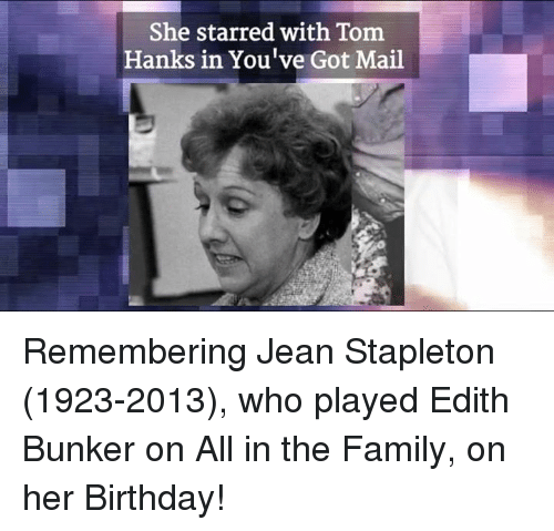 Tom Hank: She starred with Tom  Hanks in You've Got Mail Remembering Jean Stapleton (1923-2013), who played Edith Bunker on All in the Family, on her Birthday!
