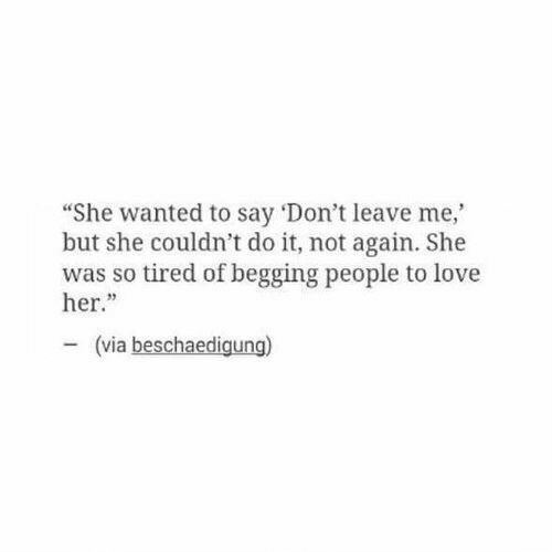 "dont leave me: ""She wanted to say 'Don't leave me,  but she couldn't do it, not again. She  was so tired of begging people to love  her.""  23  (via beschaedigung)"