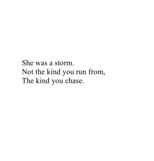 Run, Chase, and Storm: She was a storm.  Not the kind you run from,  The kind you chase