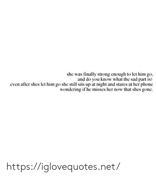 Phone, Sad, and Strong: she was finally strong enough to let him go  and do you know what the sad part is  even after shes let him go she still sits up at night and stares at her phone  wondering if he misses her now that shes gone https://iglovequotes.net/