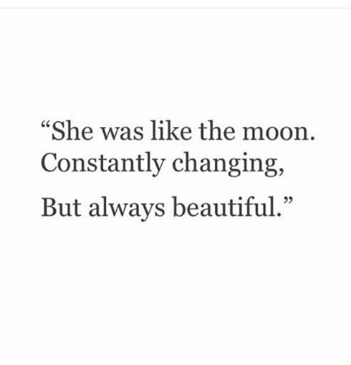 Beautiful, Moon, and The Moon: She was like the moon  Constantly changing,  But always beautiful.""