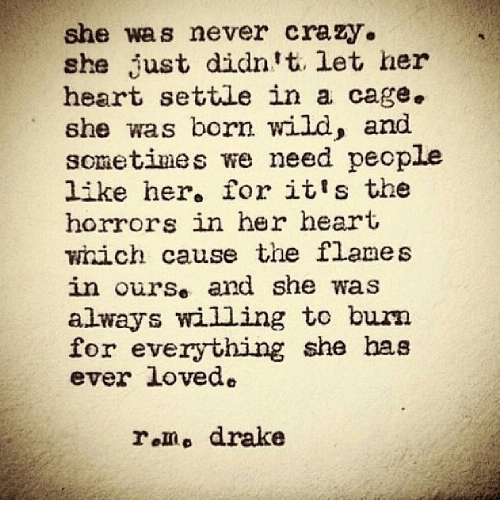 Alwaysed: she was never crazy.  she just didn't. let her  heart settle in a cage.  she was born wild, and  sonetimes we need people  like her, for it's the  horrors in her heart  which cause the flames  in ourse and she was  always willing to burn  for everything she has  ever loved.  r.mo drake