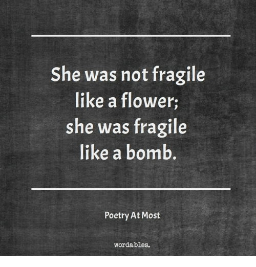 Flower, Poetry, and She: She was not fragile  like a flower  she was fragile  like a bomb  Poetry At Most  wordables.
