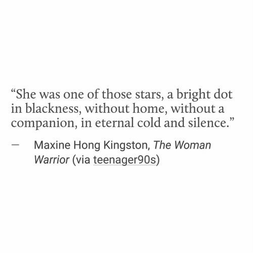 """Home, Stars, and Cold: """"She was one of those stars, a bright dot  in blackness, without home, without a  companion, in eternal cold and silence.""""  -Maxine Hong Kingston, The Woman  Warrior (via teenager90s)"""