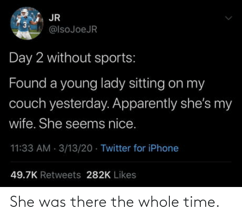 the whole time: She was there the whole time.