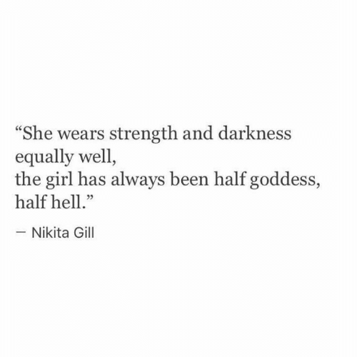 "Girl, Hell, and Been: ""She wears strength and darkness  equally well,  the girl has always been half goddess,  half hell.""  - Nikita Gill"