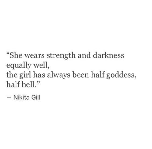 "goddess: ""She wears strength and darkness  equally well  the girl has always been half goddess,  half hell.""  -Nikita Gill"