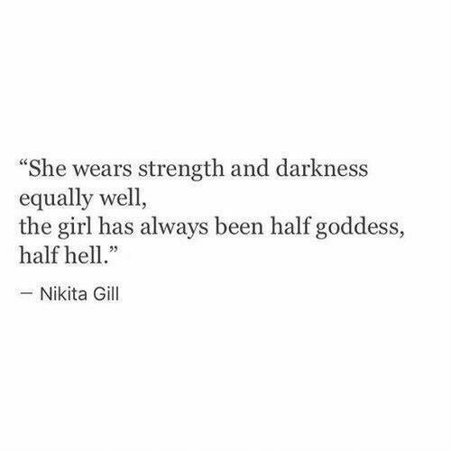 "goddess: ""She wears strength and darkness  equally well,  the girl has always been half goddess,  half hell.  -Nikita Gill"