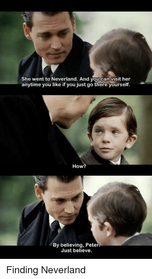 Memes, 🤖, and Finding Neverland: She went to Neverland. And you can visit her  anytime you like if you just go there yourself  How?  By believing, Peter.  Just believe. Finding Neverland
