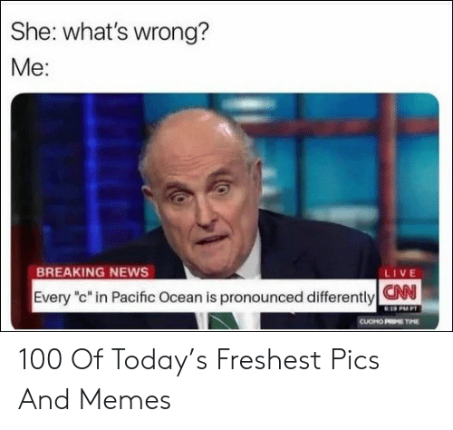 """Freshest: She: what's wrong?  Me:  BREAKING NEWS  LIVE  Every """"c"""" in Pacific Ocean is pronounced differentlyCN  E19 PMPT  CUOMO PRME TIME 100 Of Today's Freshest Pics And Memes"""
