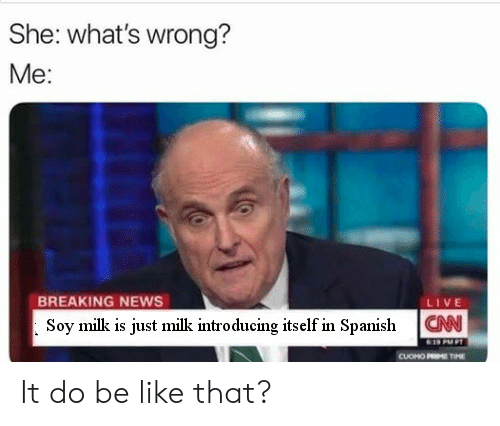 Be Like, News, and Spanish: She: what's wrong?  Me:  BREAKING NEWS  Soy milk is just milk introducing itself in Spanish  LIVE  CAN  CUOHO P  M It do be like that?