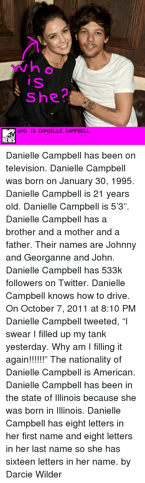 """Johnnies: she?  WHO IS DANIELLE CAMPBELL  NEWS Danielle Campbell has been on television. Danielle Campbell was born on January 30, 1995. Danielle Campbell is 21 years old. Danielle Campbell is 5'3"""". Danielle Campbell has a brother and a mother and a father. Their names are Johnny and Georganne and John. Danielle Campbell has 533k followers on Twitter. Danielle Campbell knows how to drive. On October 7, 2011 at 8:10 PM Danielle Campbell tweeted, """"I swear I filled up my tank yesterday. Why am I filling it again!!!!!!"""" The nationality of Danielle Campbell is American. Danielle Campbell has been in the state of Illinois because she was born in Illinois. Danielle Campbell has eight letters in her first name and eight letters in her last name so she has sixteen letters in her name. by Darcie Wilder"""