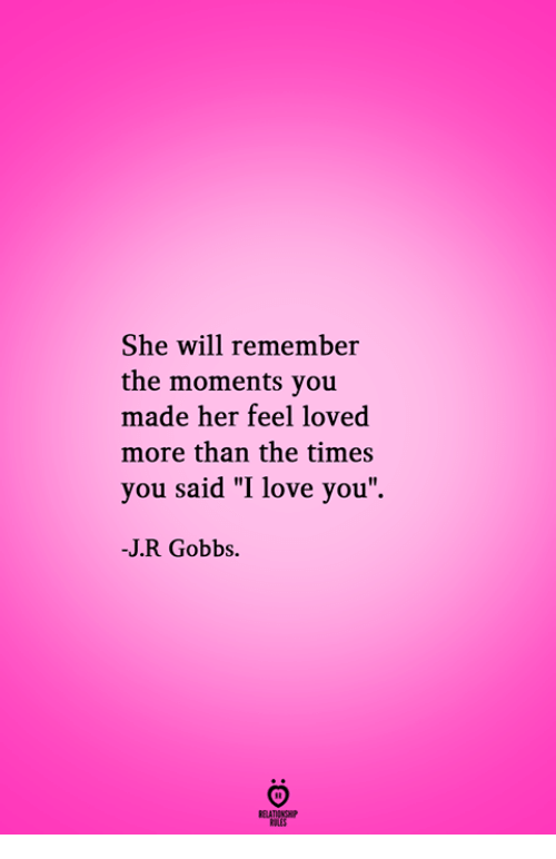 "Love, I Love You, and Her: She will remember  the moments you  made her feel loved  more than the times  you said ""I love you  -J.R Gobbs.  RELATIONGH  PES"