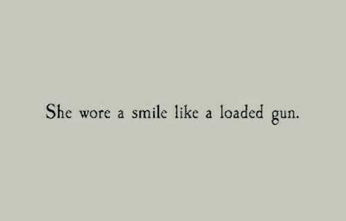 loaded: She wore a smile like a loaded gun