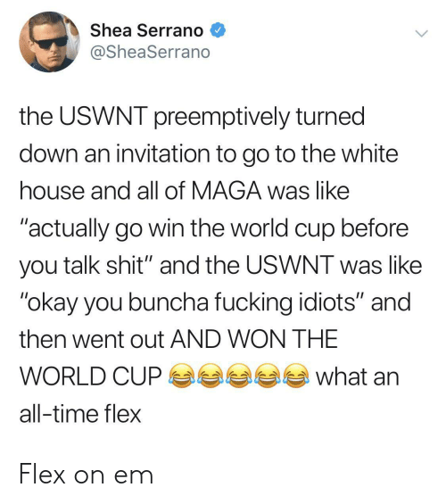 "Maga: Shea Serrano  @SheaSerrano  the USWNT preemptively turned  down an invitation to go to the white  house and all of MAGA was like  ""actually go win the world cup before  you talk shit"" and the USWNT was like  ""okay you buncha fucking idiots"" and  then went out AND WON THE  what  WORLD CUP  all-time flex Flex on em"