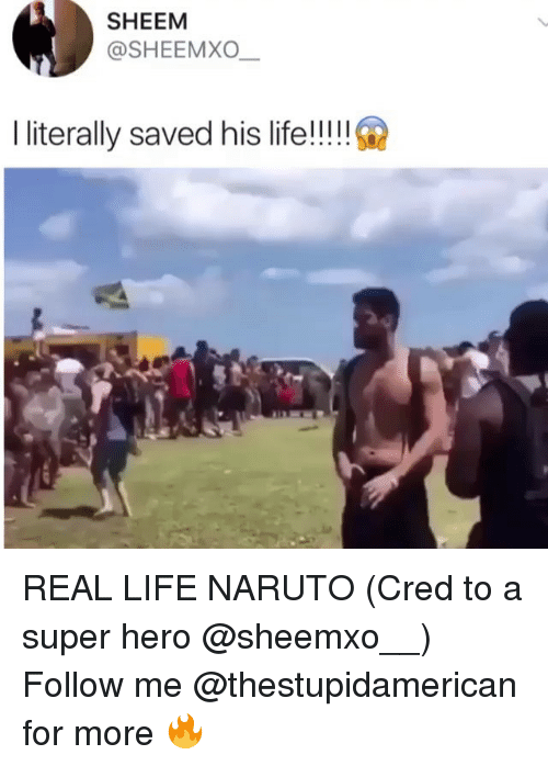 Life, Naruto, and Dank Memes: SHEEM  @SHEEMXO  I literally saved his life!!!! REAL LIFE NARUTO (Cred to a super hero @sheemxo__) Follow me @thestupidamerican for more 🔥