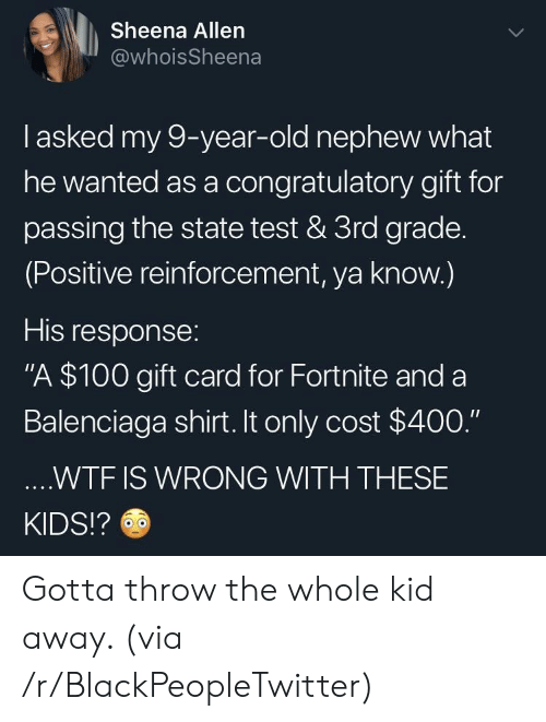 "Blackpeopletwitter, Wtf, and Balenciaga: Sheena Allen  @whoisSheena  I asked my 9-year-old nephew what  he wanted as a congratulatory gift for  passing the state test & 3rd grade.  (Positive reinforcement, ya know.)  His response:  ""A $100 gift card for Fortnite and a  Balenciaga shirt. It only cost $400.""  ....WTF IS WRONG WITH THESE  KIDS!? Gotta throw the whole kid away. (via /r/BlackPeopleTwitter)"
