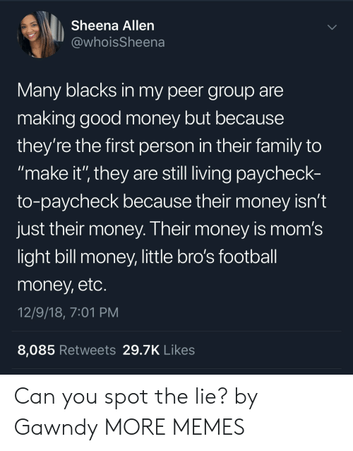 """Paycheck To Paycheck: Sheena Allen  @whoisSheena  Many blacks in my peer group are  making good money but because  they're the first person in their family to  make it'"""" they are still living paycheck-  to-paycheck because their money isn't  just their money. Their money is mom's  light bill money, little bro's football  money, etc  12/9/18, 7:01 PM  8,085 Retweets 29.7K Likes Can you spot the lie? by Gawndy MORE MEMES"""