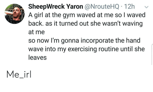 Gym, Girl, and Irl: SheepWreck Yaron @NrouteHQ 12h  A girl at the gym waved at me so I waved  back. as it turned out she wasn't waving  at me  so now I'm gonna incorporate the hand  wave into my exercising routine until she  leaves Me_irl
