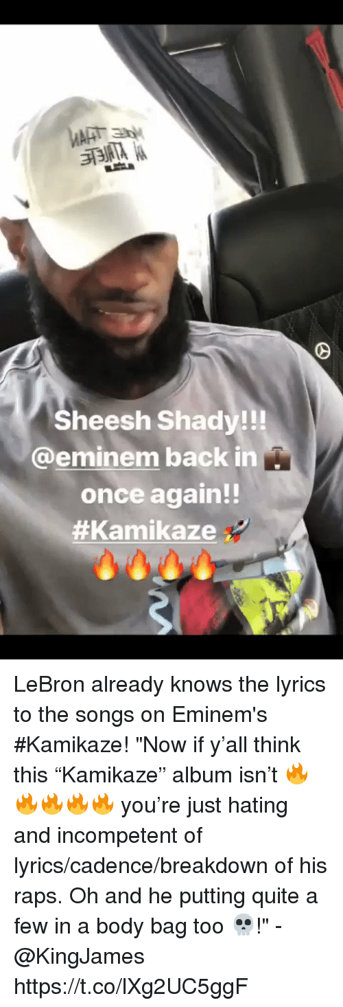 "raps: Sheesh Shady!!!  @eminem back in  once again!!  LeBron already knows the lyrics to the songs on Eminem's #Kamikaze!   ""Now if y'all think this ""Kamikaze"" album isn't 🔥🔥🔥🔥🔥 you're just hating and incompetent of lyrics/cadence/breakdown of his raps. Oh and he putting quite a few in a body bag too 💀!"" - @KingJames https://t.co/lXg2UC5ggF"