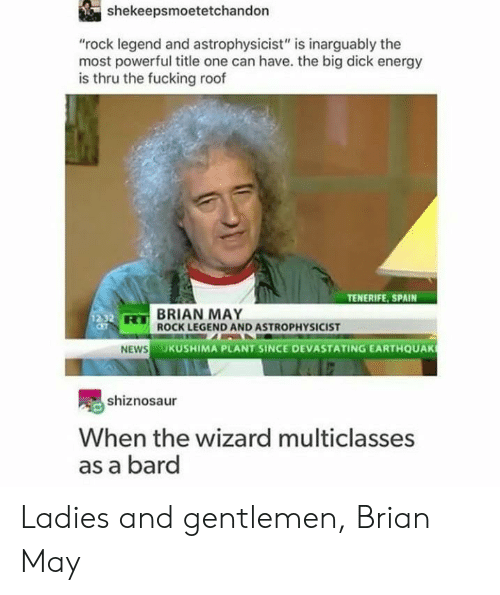 """bard: shekeepsmoetetchandon  """"rock legend and astrophysicist"""" is inarguably the  most powerful title one can have. the big dick energy  is thru the fucking roof  TENERIFE, SPAIN  BRIAN MAY  ROCK LEGEND AND ASTROPHYSICIST  HS  UKUSHIMA PLANT SINCE DEVASTATING EARTHQUAK  shiznosaur  When the wizard multiclasses  as a bard Ladies and gentlemen, Brian May"""