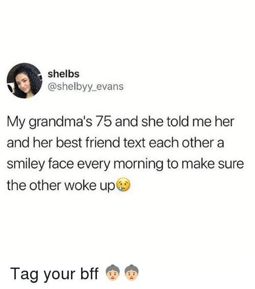 smiley face: shelbs  @shelbyy evans  My grandma's 75 and she told me her  and her best friend text each other a  smiley face every morning to make sure  the other woke up@) Tag your bff 👵🏼👵🏼