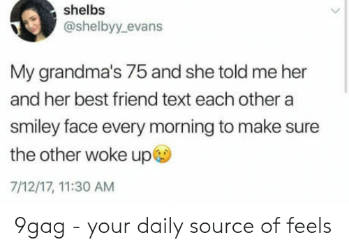 smiley face: shelbs  @shelbyy. evans  My grandma's 75 and she told me her  and her best friend text each other a  smiley face every morning to make sure  the other woke up  7/12/17, 11:30 AM 9gag - your daily source of feels