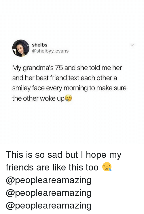 smiley face: shelbs  @shelbyy.evans  My grandma's 75 and she told me her  and her best friend text each other a  smiley face every morning to make sure  the other woke up This is so sad but I hope my friends are like this too 😪 @peopleareamazing @peopleareamazing @peopleareamazing
