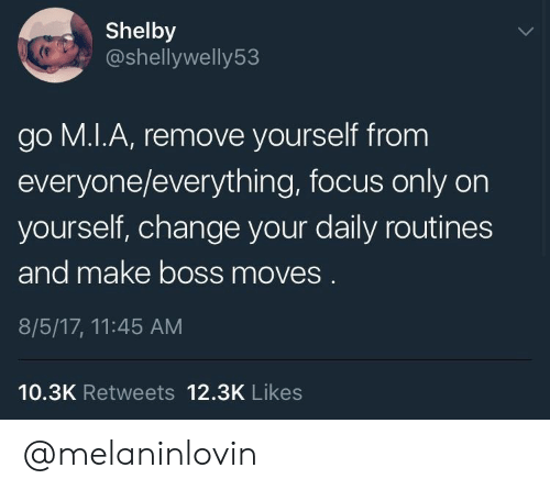 Focus, Change, and Boss: Shelby  @shellywelly53  go M.I.A, remove yourself from  everyone/everything, focus only on  yourself, change your daily routines  and make boss moves.  8/5/17, 11:45 AM  10.3K Retweets 12.3K Likes @melaninlovin