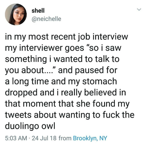 "Job Interview, Brooklyn, and Fuck: shell  @neichelle  in my most recent job interview  my interviewer goes ""so i savw  something i wanted to talk to  you about...."" and paused for  a long time and my stomach  dropped and i really believed in  that moment that she found my  tweets about wanting to fuck the  duolingo owl  5:03 AM 24 Jul 18 from Brooklyn, NY"